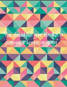 """You should live your life like a pattern, it keeps on going"" millie walia"