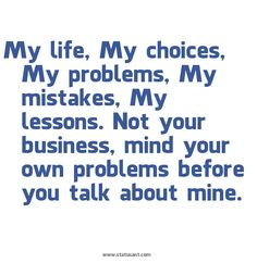 My life. My choices. My problems. My mistakes. My lessons. Not your business, mind your own problems before you talk about mine.