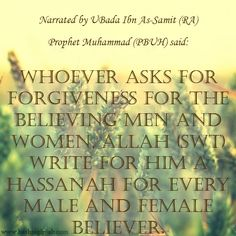 "How to gain billions of hassanat in just a few seconds! Narrated by Ubada Ibn As-Samit (RA) Prophet Muhammad (PBUH) said: ""Whoever asks for forgiveness for the believing men and women, Allah (SWT) write for him a Hassanah for every male and female believer."" 
