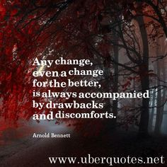 Any change, even a change for the better, is always accompanied by drawbacks and discomforts. -Arnold Bennett  #quotes #Better #Always #Even #Any #Drawbacks #Accompanied  For #ArnoldBennett quotes visit: http://www.uberquotes.net/quotes/authors/arnold-bennett For #Change quotes visit: http://www.uberquotes.net/quotes/topics/change
