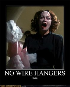 Mommy Dearest - No Wire Hangers! Thanks mom,  I have not a single wire hanger.