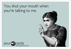 Shut your mouth when you're talking to me!