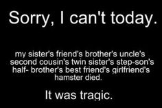 sorry, i can't today, my sister's friend's brother's uncle's second cousin's twin sister's step-son's half brother's best friend's girlfriend's hamster died. It was tragic!
