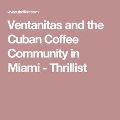 Ventanitas and the Cuban Coffee Community in Miami - Thrillist