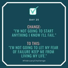 """Day Change: """"I'm not going to start anything I know I'll fail."""" To this: """"I'm not going to let my fear of failure keep me from living my life. What You Can Do, Let It Be, February Challenge, Just Start, I'm Afraid, How To Gain Confidence, Get Well, Talking To You, Sentences"""