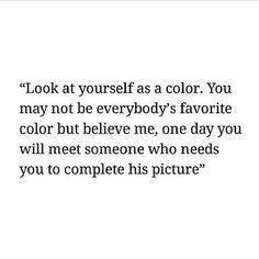 Look at yourself as a color. You may not be everybody's favorite color but believe me, one day you will meet someone who needs you to complete his picture.