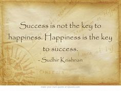 Success is not the key to happiness. Happiness is the key to success.- Sudhir Krishnan