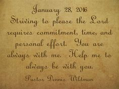 January 28, 2016 Striving to please the Lord requires commitment, time, and personal effort. You are always with me. Help me to always be with you.