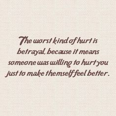 not just betrayal or infidelity. Some are willing to hurt you in any way to meet their own emotional, physical needs. It doesn't matter what is done. What matters is the intent. That is the worse kind of hurt. People who do this are weak and not worth your time. Get away from them. Stay away from them.