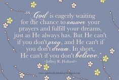 God is eagerly waiting for the chance to answer your prayers and fulfill your dreams, just as He always has. But He can't if you don't pray, and He can't if you don't dream. In short, He can't if you don't believe.