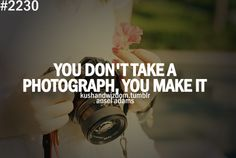 You don't take a photograph. You make it. ~ Ansel Adams