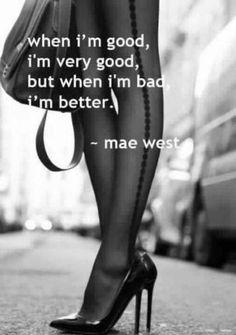 When I'm good, I'm very good but when I'm bad, I'm better.