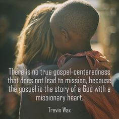 "Christian quote by Trevin Wax on sharing the gospel. ""There is no true gospel-centeredness that does not lead to mission, because the gospel is the..."""
