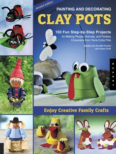 Painting and Decorating Clay Pots - Revised Edition  150 Step-by-Step Projects for Making People, Animals, and Fantasy Characters on Terra-Cotta Pots    By  Natalie and Annette Kunkel, with Karen Ruth
