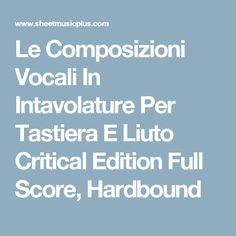 Le Composizioni Vocali In Intavolature Per Tastiera E Liuto Critical Edition Full Score, Hardbound