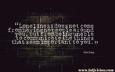 """Loneliness does not come from having no people around you, but from being unable to communicate the things that seem important to you."" – Carl Jung"