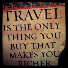 Travel is the only thing you buy that makes you richer. by elsie
