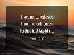 I have not turned aside from thine ordinances; For thou hast taught me. Psalm 119:102 http://www.twosparrowspress.com/2016/12/psalm-119102/ #Psalm119 #God #Christian #Bible #TwoSparrowsPress