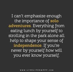 I can't emphasize enough the importance of solo adventures. Everything from eating lunch by yourself to strolling in the park alone all help to shape your sense of independence. If you're never by yourself how will you ever know yourself.