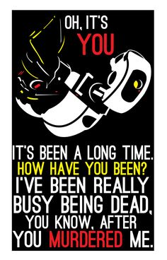 """GLaDOS are you ever going to let that go<<< well she did have to watch her defeat for """"99999...."""" However long it was soooooo :/ but I still agree with you we did safe and help her in the end"""