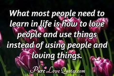 What most people need to learn in life is how to love people and use things instead of using people and loving things. #purelovequotes