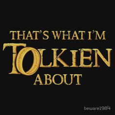 That's what I'm Tolkien about!