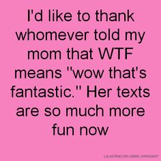 """I'd like to thank whomever told my mom that WTF means """"wow that's fantastic."""" Her texts are so much more fun now"""