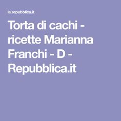Torta di cachi - ricette Marianna Franchi - D - Repubblica.it