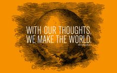 With our thoughts we make the world - Buddha
