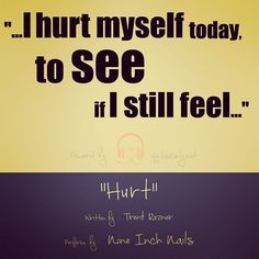 """""""…I hurt myself today, to see if I still feel…"""""""