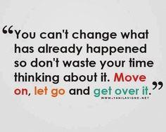 No puedes cambiar lo que ya pasó así que no pierdas tu tiempo pensando en eso. MUEVETE, DEJALO IR Y SUPERALO