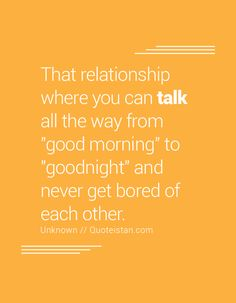 That relationship where you can talk all the way from good morning to goodnight…