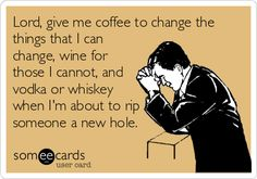 Lord, give me coffee to change the things that I can change, wine for those I cannot, and vodka or whiskey when I'm about to rip someone a new hole.