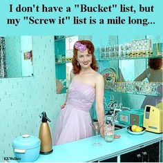 "I don't have a ""Bucket"" list... but my ""Screw-It"" list is a mile long....."