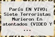 http://tecnoautos.com/wp-content/uploads/imagenes/tendencias/thumbs/paris-en-vivo-siete-terroristas-murieron-en-atentados-video-y.jpg Ataques Terroristas En Francia. París EN VIVO: siete terroristas murieron en atentados (VIDEO y ..., Enlaces, Imágenes, Videos y Tweets - http://tecnoautos.com/actualidad/ataques-terroristas-en-francia-paris-en-vivo-siete-terroristas-murieron-en-atentados-video-y/