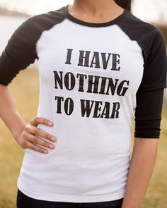 My sentiments exactly. Clever little tee. I Have Nothing to Wear <br> baseball t-shirt