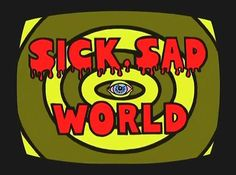 SICK SAD WORLD!!!! OMG!!!!