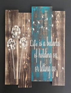 Check out this item in my Etsy shop https://www.etsy.com/listing/241475500/life-is-a-balance-wood-sign-dandelion