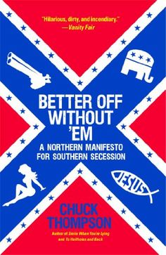Better Off Without 'Em: A Northern Manifesto for Southern Secession by Chuck Thompson http://www.amazon.com/dp/145161666X/ref=cm_sw_r_pi_dp_1YCpub0PPT8WG