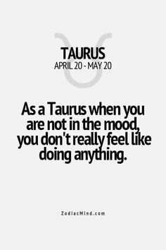 As a Taurus when you are not in the mood you don't really feel like doing anything