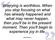Worrying is worthless. When you stop focusing on what has already happened and what may never happen, then you'll be in the present moment. Then you'll begin to experience joy in life.