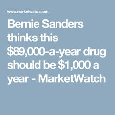 Bernie Sanders thinks this $89,000-a-year drug should be $1,000 a year - MarketWatch