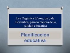 Ley Orgánica 8/2013, de 9 de diciembre, para la mejora de la calidad educativa Planificación educativa