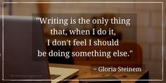 """Writing is the only thing that, when I do it, I don't feel I should be doing something else."" ~ Gloria Steinem"