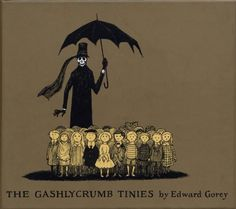 The Gashlycrumb Tinies by Edward Gorey is an illustrated alphabet book published in 1963. In it, each letter is represented by a child whose name starts with that letter and who happens to die in a way that rhymes with a neighboring child's demise.