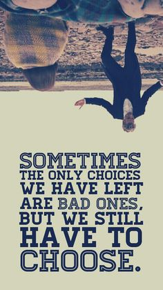 Sometimes the only choices you have are bad ones, but you still have to choose.