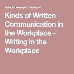 Kinds of Written Communication in the Workplace - Writing in the Workplace