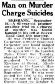 Townsville Daily Bulletin, Saturday 27 September 1952, page 1. Man on Murder Charge Suicides BRISBANE, September 26.— A 62-year-old prisoner awaiting trial on a charge of murder was found hanged in his cell at Boggo Road Gaol this morning. He was Frederick Thomas Carpenter, a miner pensioner.