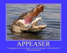 """""""An appeaser is one who feeds a crocodile hoping it will eat him last.""""  #WinstonChurchill"""