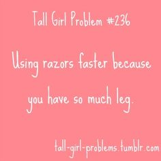 Tall Girl Problem #236 - Ugh, and trying to finish shaving them before all the hot water runs out.